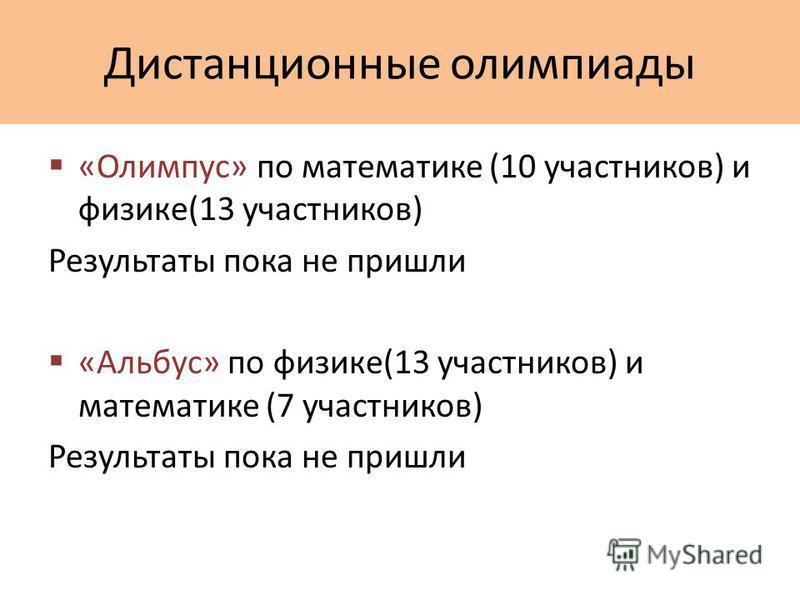 Дистанционные олимпиады «Олимпус» по математике (10 участников) и физике(13 участников) Результаты пока не пришли «Альбус» по физике(13 участников) и математике (7 участников) Результаты пока не пришли