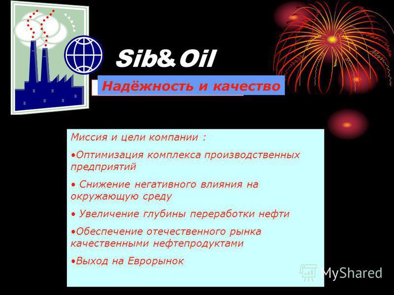 Sib&Oil Надёжность и качество Миссия и цели компании : Оптимизация комплекса производственных предприятий Снижение негативного влияния на окружающую среду Увеличение глубины переработки нефти Обеспечение отечественного рынка качественными нефтепродук