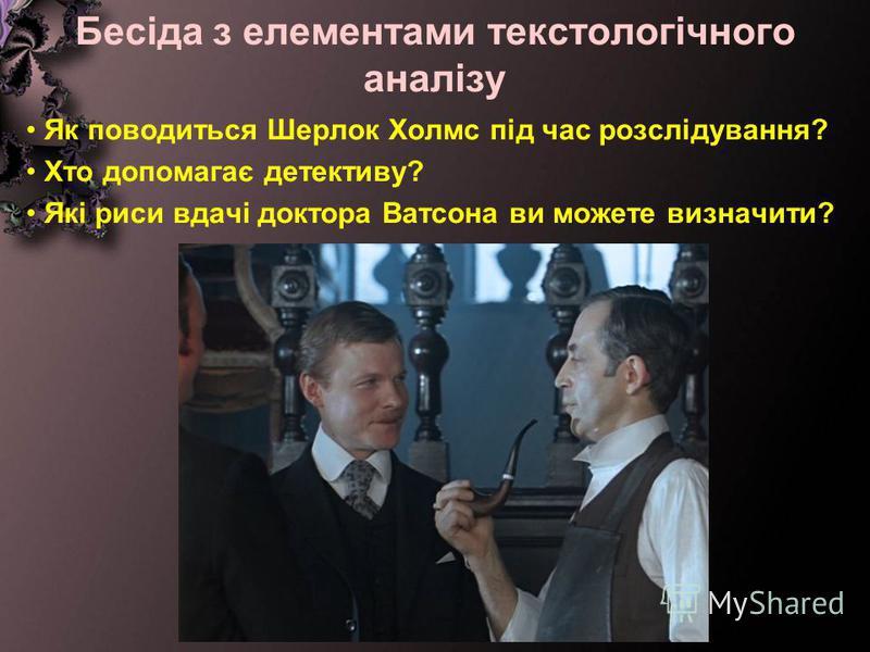 Бесіда з елементами текстологічного аналізу Як поводиться Шерлок Холмс під час розслідування? Хто допомагає детективу? Які риси вдачі доктора Ватсона ви можете визначити?
