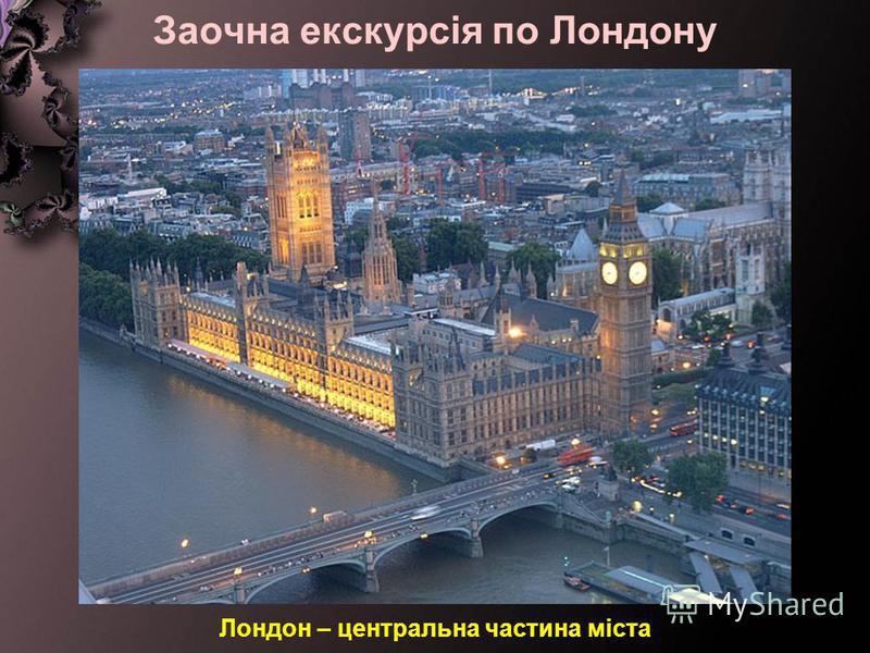 Заочна екскурсія по Лондону Лондон – центральна частина міста