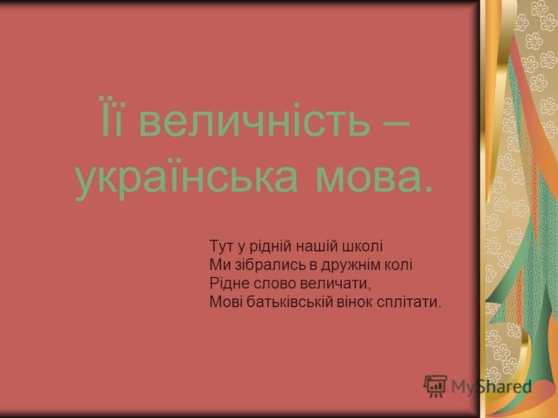 Її величність – українська мова. Тут у рідній нашій школі Ми зібрались в дружнім колі Рідне слово величати, Мові батьківській вінок сплітати.