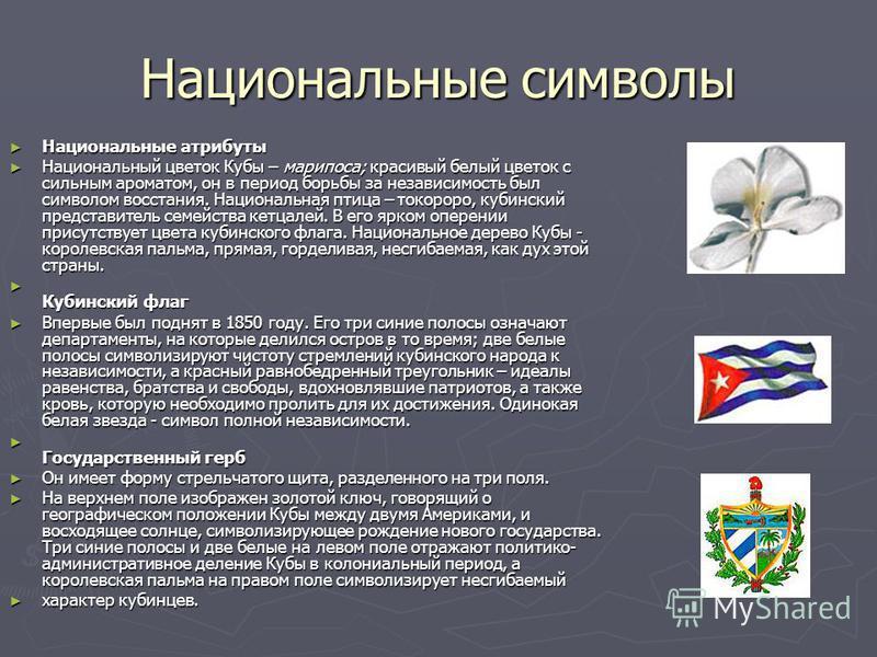 Национальные символы Национальные атрибуты Национальные атрибуты Национальный цветок Кубы – марипоса; красивый белый цветок с сильным ароматом, он в период борьбы за независимость был символом восстания. Национальная птица – токороро, кубинский предс