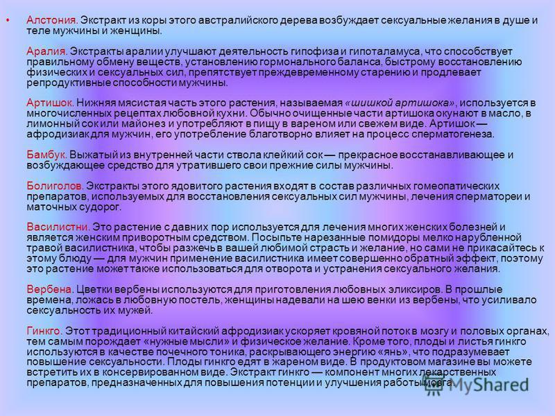 Алстония. Экстракт из коры этого австралийского дерева возбуждает сексуальные желания в душе и теле мужчины и женщины. Аралия. Экстракты аралии улучшают деятельность гипофиза и гипоталамуса, что способствует правильному обмену веществ, установлению г