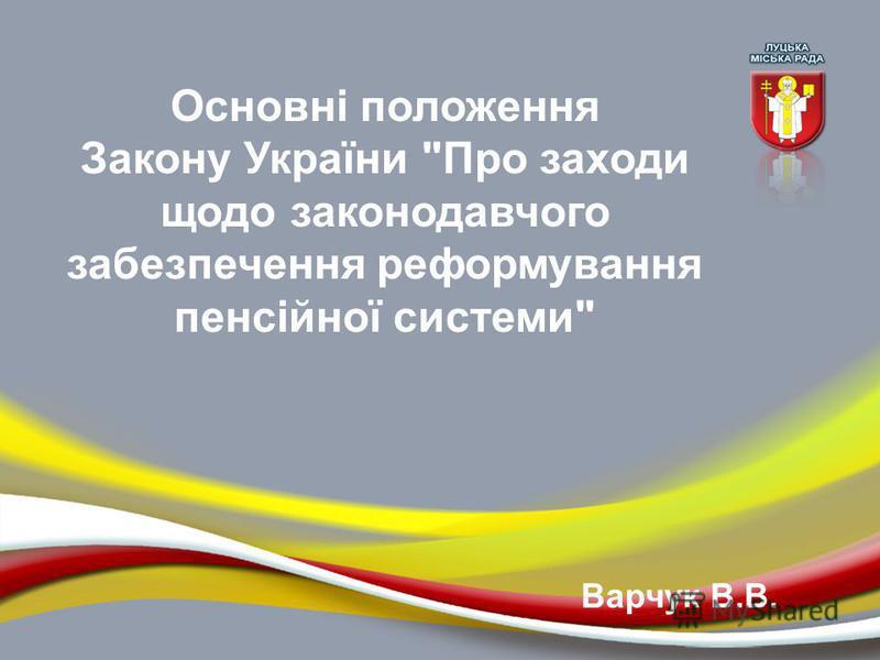 Основні положення Закону України Про заходи щодо законодавчого забезпечення реформування пенсійної системи Варчук В.В.