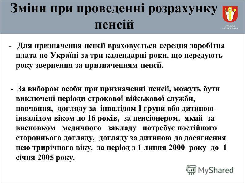 Зміни при проведенні розрахунку пенсій - Для призначення пенсії враховується середня заробітна плата по Україні за три календарні роки, що передують року звернення за призначенням пенсії. - За вибором особи при призначенні пенсії, можуть бути виключе