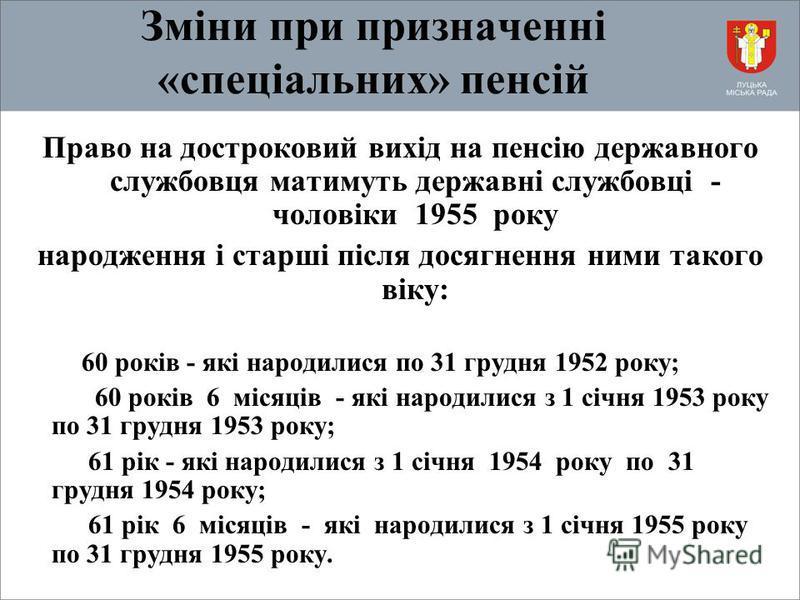 Зміни при призначенні «спеціальних» пенсій Право на достроковий вихід на пенсію державного службовця матимуть державні службовці - чоловіки 1955 року народження і старші після досягнення ними такого віку: 60 років - які народилися по 31 грудня 1952 р