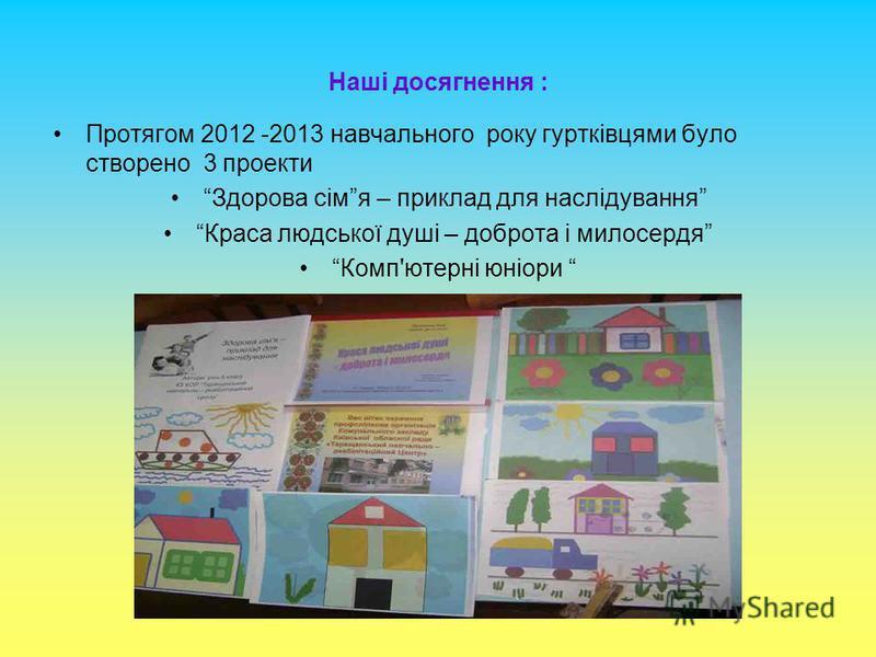 Наші досягнення : Протягом 2012 -2013 навчального року гуртківцями було створено 3 проекти Здорова сімя – приклад для наслідування Краса людської душі – доброта і милосердя Комп'ютерні юніори
