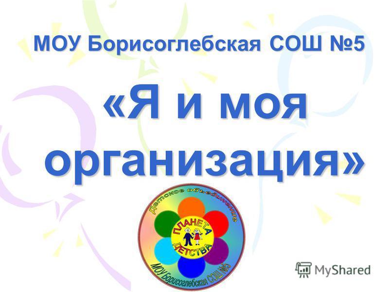 МОУ Борисоглебская СОШ 5 «Я и моя организация»