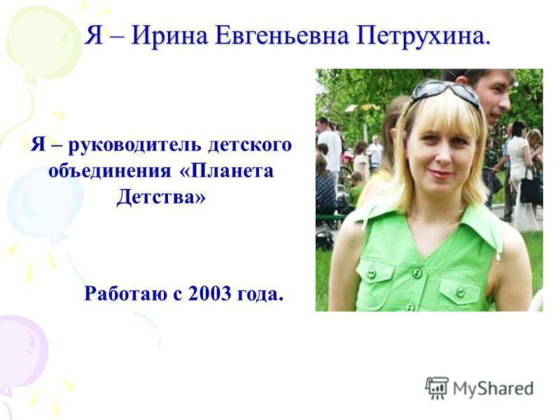 Я – руководитель детского объединения «Планета Детства» Работаю с 2003 года. Я – Ирина Евгеньевна Петрухина.