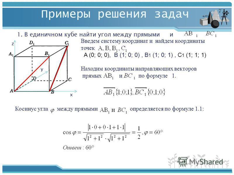 Примеры решения задач 1. В единичном кубе найти угол между прямыми и х y z Введем систему координат и найдем координаты точек A (0; 0; 0), B (1; 0; 0), B 1 (1; 0; 1), C 1 (1; 1; 1) Находим координаты направляющих векторов прямых и по формуле 1. Косин