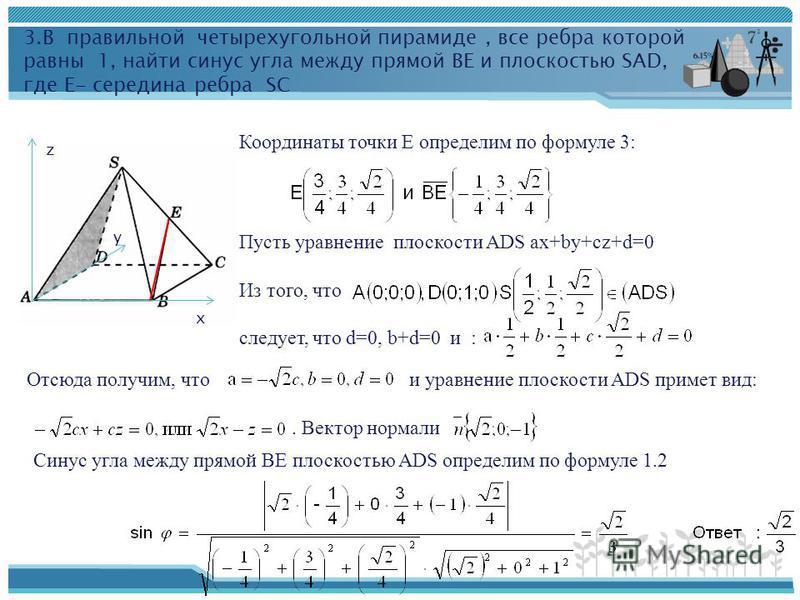 3. В правильной четырехугольной пирамиде, все ребра которой равны 1, найти синус угла между прямой ВЕ и плоскостью SAD, где Е- середина ребра SC х y z Координаты точки Е определим по формуле 3: Пусть уравнение плоскости ADS ax+by+cz+d=0 Из того, что
