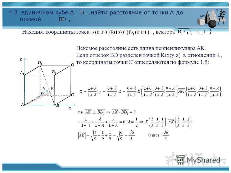 х y z 4. В единичном кубе А…,найти расстояние от точки А до прямой Находим координаты точек, вектора Искомое расстояние есть длина перпендикуляра АК. Если отрезок ВD разделен точкой K(x;y;z) в отношении, то координаты точки К определяются по формуле