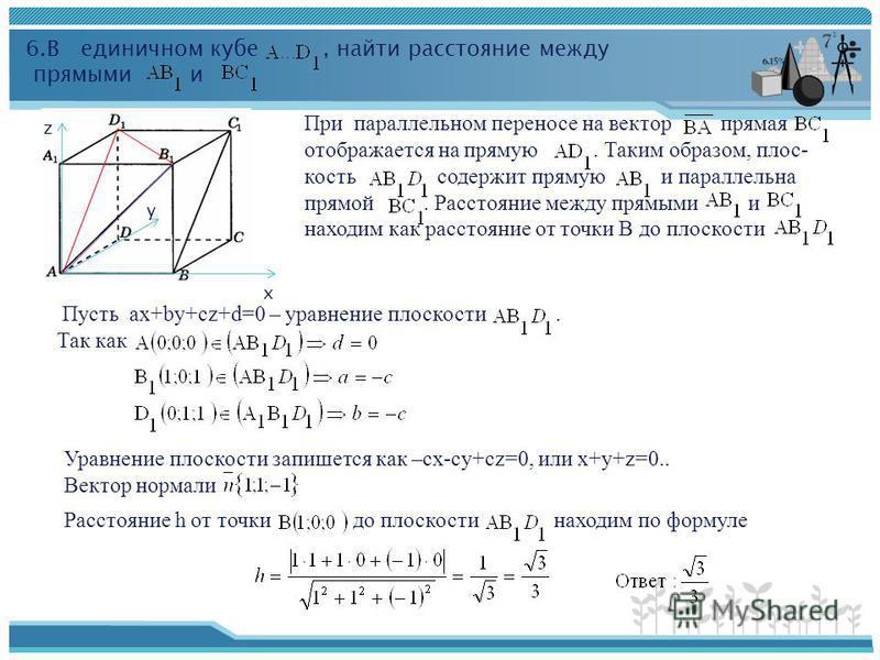 6. В единичном кубе, найти расстояние между прямыми и х y z При параллельном переносе на вектор прямая отображается на прямую. Таким образом, плоскость содержит прямую и параллельна прямой. Расстояние между прямыми и находим как расстояние от точки В