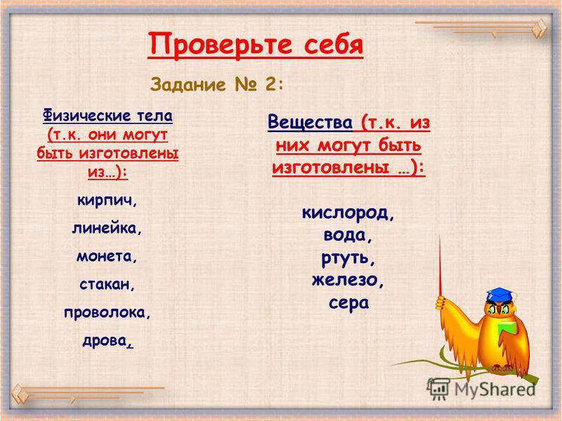 Проверьте себя Задание 2: Физические тела (т.к. они могут быть изготовлены из…): кирпич, линейка, монета, стакан, проволока, дрова, Вещества (т.к. из них могут быть изготовлены …): кислород, вода, ртуть, железо, сера