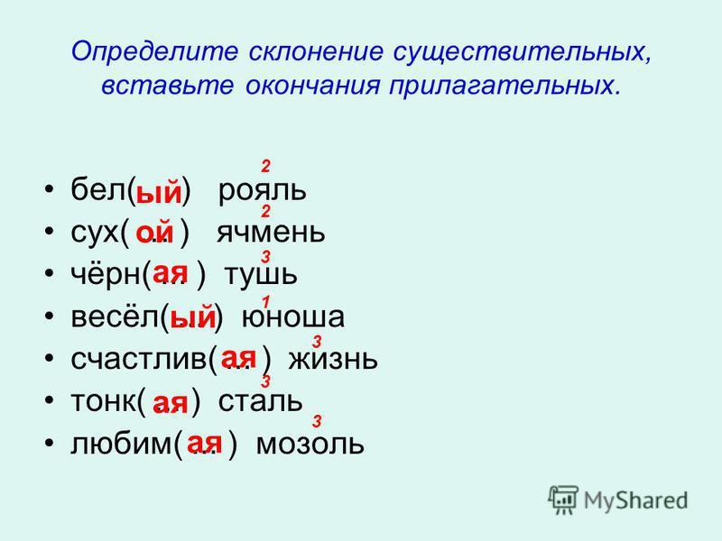 Определите склонение существительных, вставьте окончания прилагательных. бел(... ) рояль сух( … ) ячмень чёрн(... ) тушь весёл(... ) юноша счастлив(... ) жизнь танк(... ) сталь любим(... ) мозоль ой ой а я ой а я 2 2 3 1 3 3 3