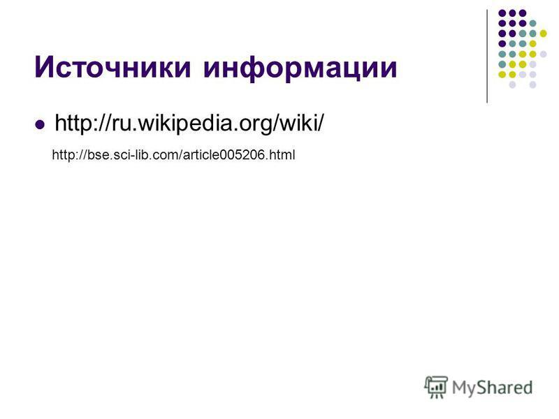 Источники информации http://ru.wikipedia.org/wiki/ http://bse.sci-lib.com/article005206.html
