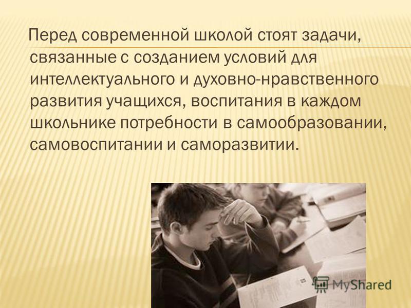Перед современной школой стоят задачи, связанные с созданием условий для интеллектуального и духовно-нравственного развития учащихся, воспитания в каждом школьнике потребности в самообразовании, самовоспитании и саморазвитии.