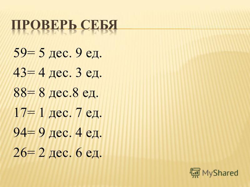 59= 5 дес. 9 ед. 43= 4 дес. 3 ед. 88= 8 дес.8 ед. 17= 1 дес. 7 ед. 94= 9 дес. 4 ед. 26= 2 дес. 6 ед.