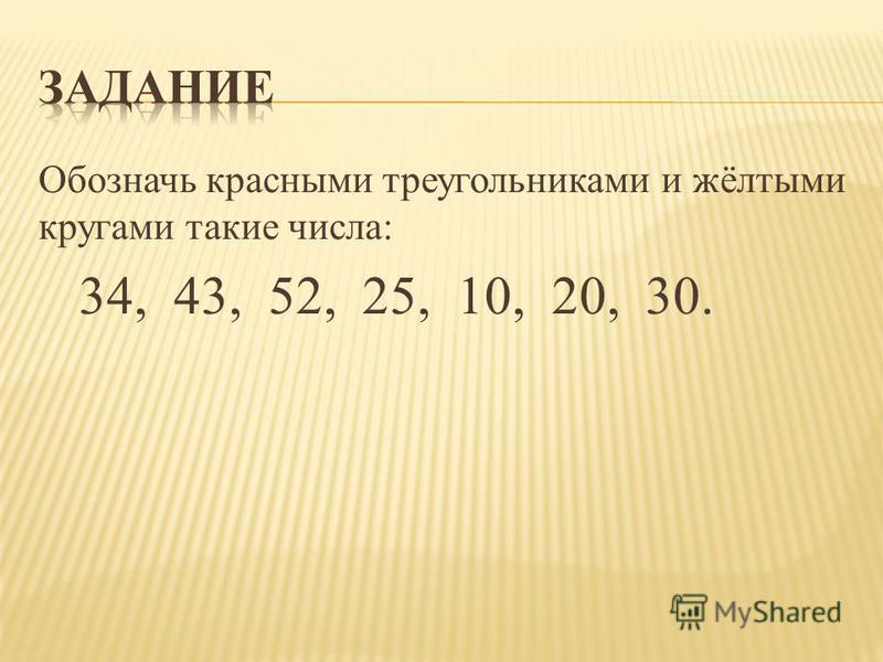 Обозначь красными треугольниками и жёлтыми кругами такие числа: 34, 43, 52, 25, 10, 20, 30.