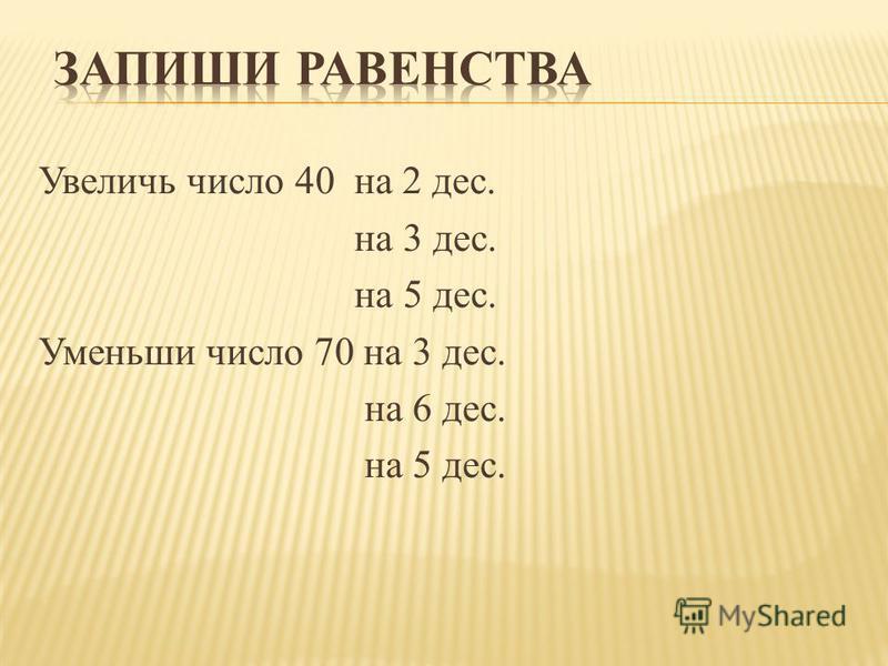 Увеличь число 40 на 2 дес. на 3 дес. на 5 дес. Уменьши число 70 на 3 дес. на 6 дес. на 5 дес.
