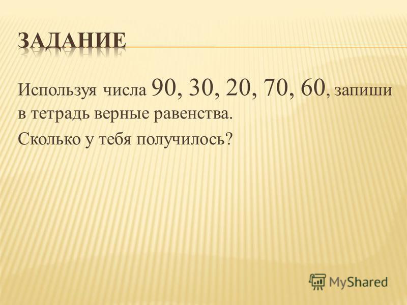 Используя числа 90, 30, 20, 70, 60, запиши в тетрадь верные равенства. Сколько у тебя получилось?