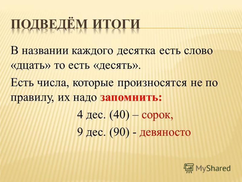В названии каждого десятка есть слово «дцать» то есть «десять». Есть числа, которые произносятся не по правилу, их надо запомнить: 4 дес. (40) – сорок, 9 дес. (90) - девяносто