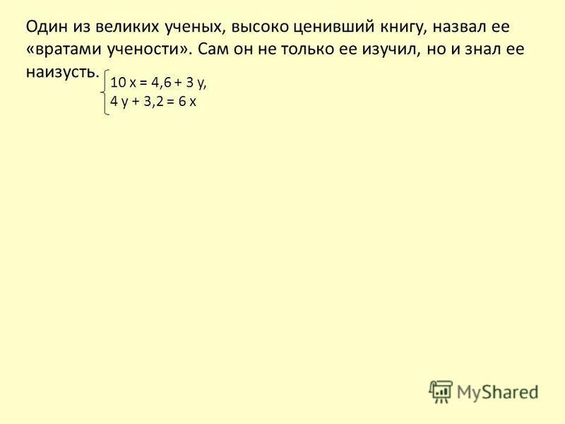 Один из великих ученых, высоко ценивший книгу, назвал ее «вратами учености». Сам он не только ее изучил, но и знал ее наизусть. 10 x = 4,6 + 3 y, 4 y + 3,2 = 6 x