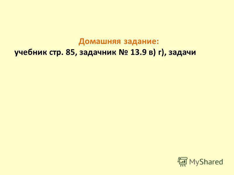 Домашняя задание: учебник стр. 85, задачник 13.9 в) г), задачи