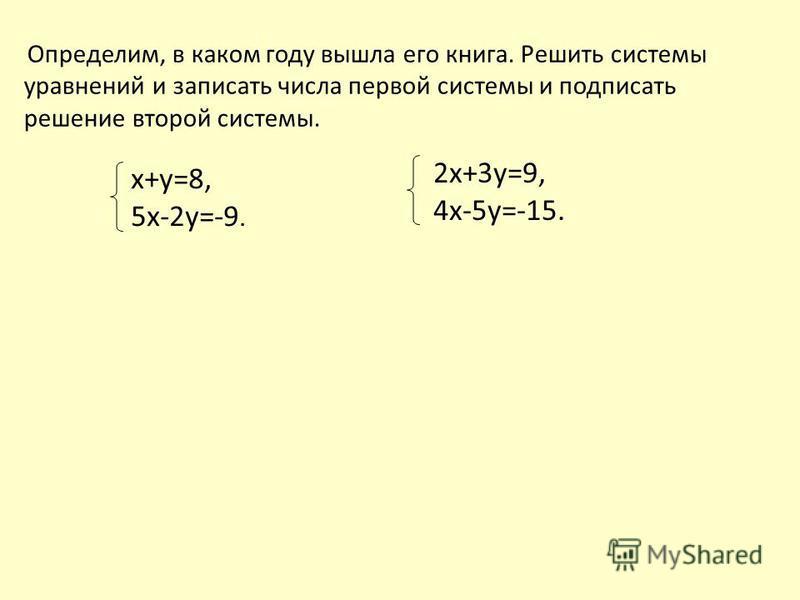 2 х+3 у=9, 4 х-5 у=-15. Определим, в каком году вышла его книга. Решить системы уравнений и записать числа первой системы и подписать решение второй системы. х+у=8, 5 х-2 у=-9.