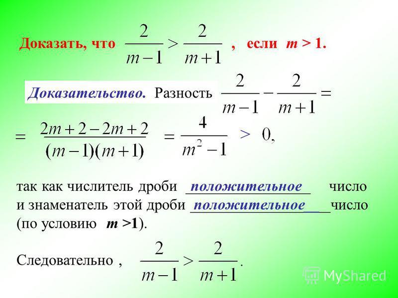 Доказать, что, если m > 1. Доказательство. Разность так как числитель дроби ________________ число и знаменатель этой дроби __________________число (по условию m >1). Следовательно, > положительное положительное__