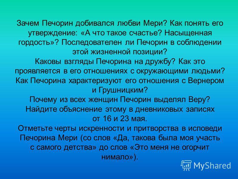 Зачем Печорин добивался любви Мери? Как понять его утверждение: «А что такое счастье? Насыщенная гордость»? Последователен ли Печорин в соблюдении этой жизненной позиции? Каковы взгляды Печорина на дружбу? Как это проявляется в его отношениях с окруж