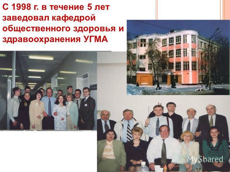 С 1998 г. в течение 5 лет заведовал кафедрой общественного здоровья и здравоохранения УГМА