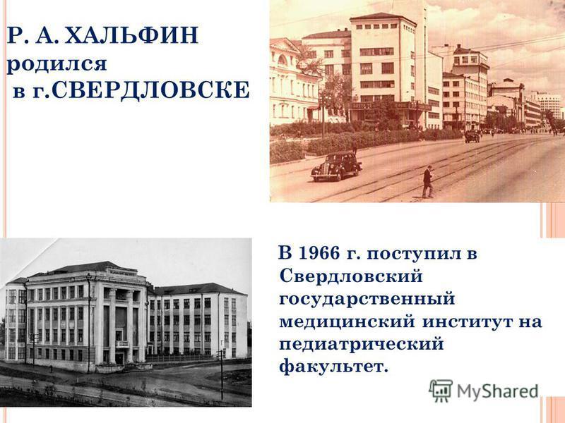 Р. А. ХАЛЬФИН родился в г.СВЕРДЛОВСКЕ В 1966 г. поступил в Свердловский государственный медицинский институт на педиатрический факультет.