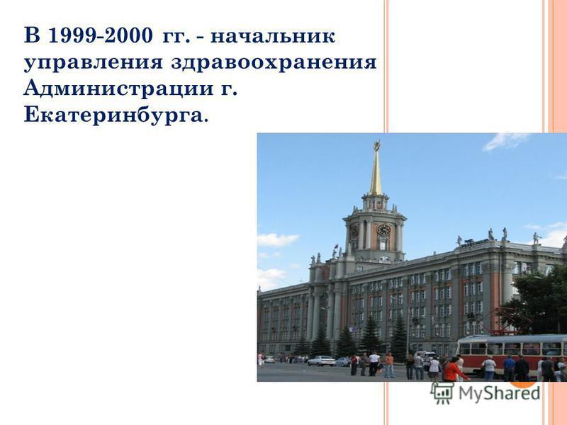 В 1999-2000 гг. - начальник управления здравоохранения Администрации г. Екатеринбурга.
