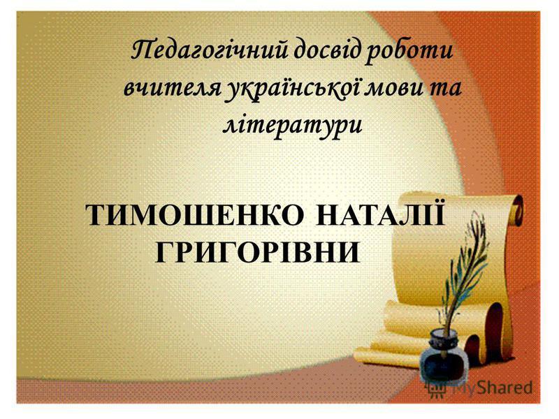 ТИМОШЕНКО НАТАЛІЇ ГРИГОРІВНИ Педагогічний досвід роботи вчителя української мови та літератури