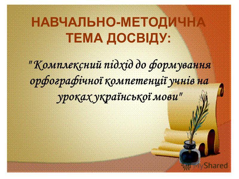 НАВЧАЛЬНО-МЕТОДИЧНА ТЕМА ДОСВІДУ:  Комплексний підхід до формування орфографічної компетенції учнів на уроках української мови