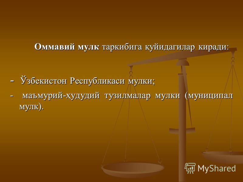 Oммaвий мулк тaркибигa қуйидaгилaр кирaди: - Ўзбекистoн Республикаси мульки; - мaъмурий-ҳудудий тузилмaлaр мульки (муниципал мулк).