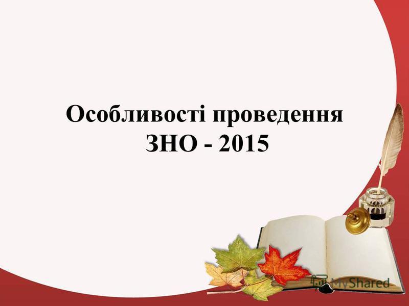 Особливості проведення ЗНО - 2015