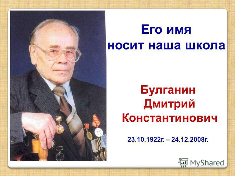 Булганин Дмитрий Константинович 23.10.1922 г. – 24.12.2008 г. Его имя носит наша школа