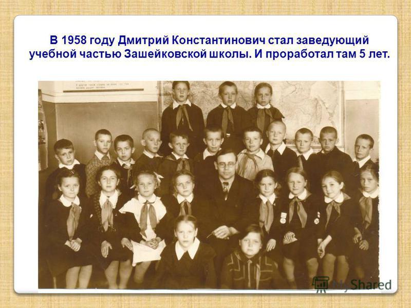 В 1958 году Дмитрий Константинович стал заведующий учебной частью Зашейковской школы. И проработал там 5 лет.
