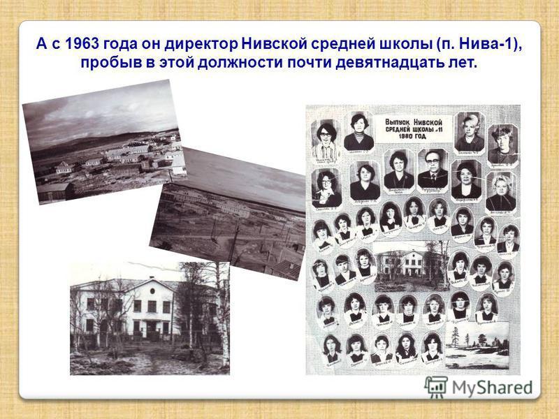 А с 1963 года он директор Нивской средней школы (п. Нива-1), пробыв в этой должности почти девятнадцать лет.
