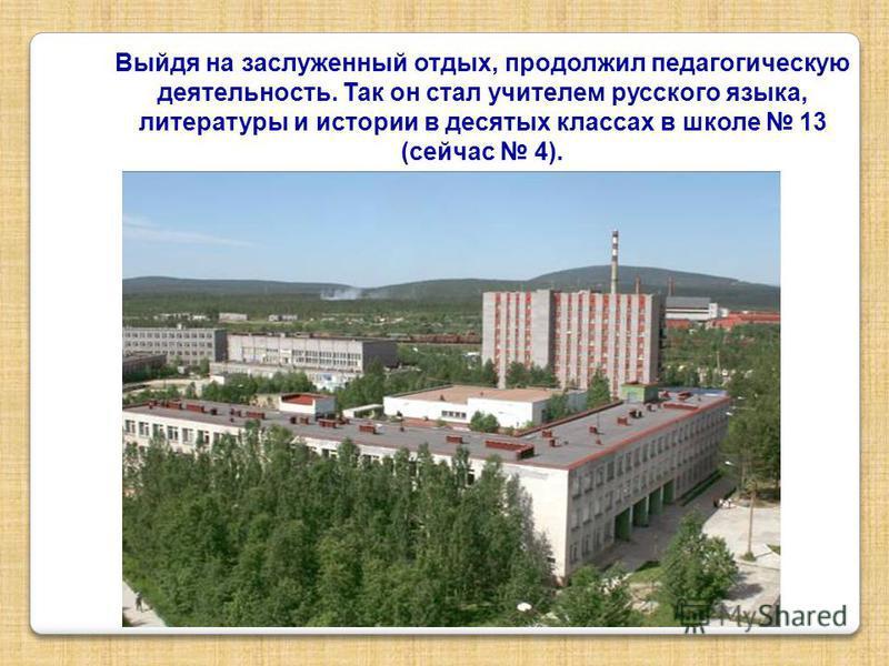 Выйдя на заслуженный отдых, продолжил педагогическую деятельность. Так он стал учителем русского языка, литературы и истории в десятых классах в школе 13 (сейчас 4).