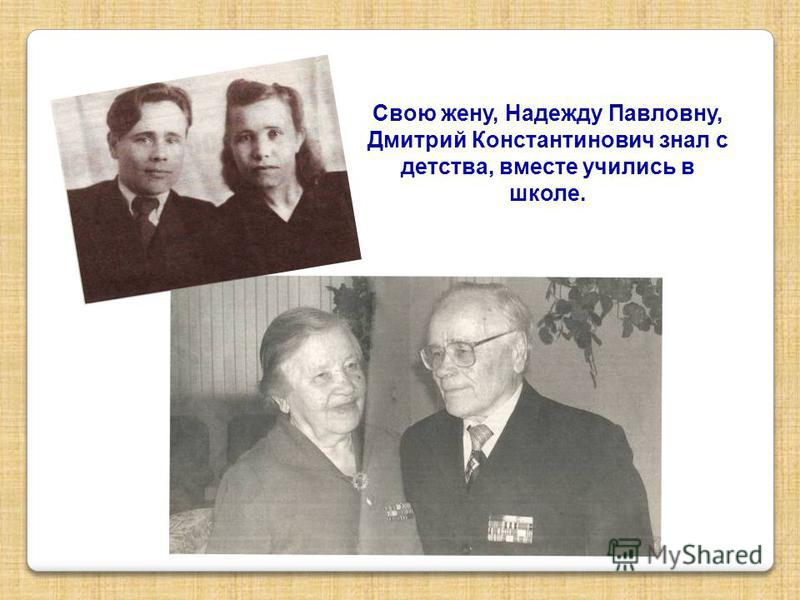 Свою жену, Надежду Павловну, Дмитрий Константинович знал с детства, вместе учились в школе.