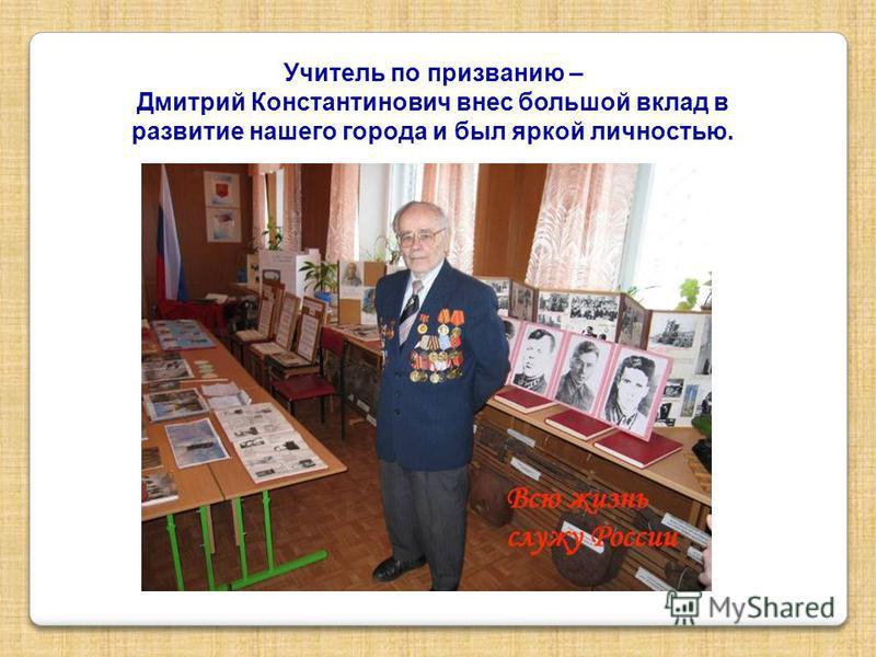 Учитель по призванию – Дмитрий Константинович внес большой вклад в развитие нашего города и был яркой личностью.
