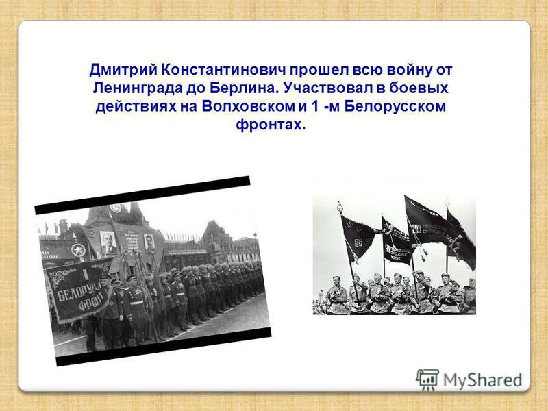 Дмитрий Константинович прошел всю войну от Ленинграда до Берлина. Участвовал в боевых действиях на Волховском и 1 -м Белорусском фронтах.
