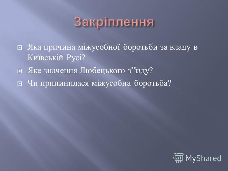 Яка причина міжусобної боротьби за владу в Київській Русі ? Яке значення Любецького з їзду ? Чи припинилася міжусобна боротьба ?