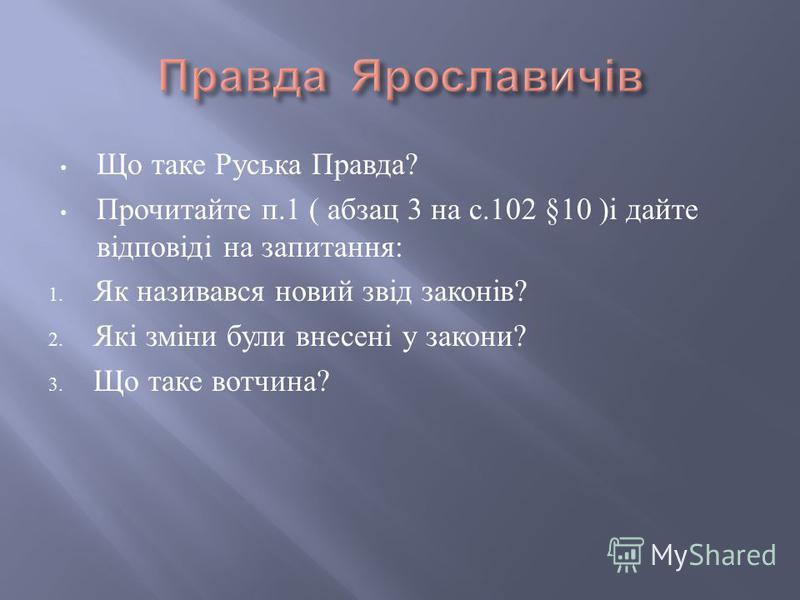 Що таке Руська Правда ? Прочитайте п.1 ( абзац 3 на с.102 §10 ) і дайте відповіді на запитання : 1. Як називався новий звід законів ? 2. Які зміни були внесені у закони ? 3. Що таке вотчина ?