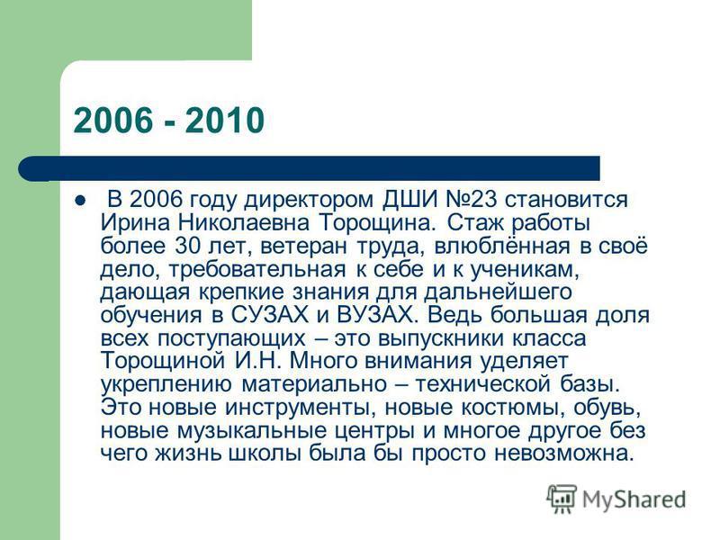 2006 - 2010 В 2006 году директором ДШИ 23 становится Ирина Николаевна Торощина. Стаж работы более 30 лет, ветеран труда, влюблённая в своё дело, требовательная к себе и к ученикам, дающая крепкие знания для дальнейшего обучения в СУЗАХ и ВУЗАХ. Ведь