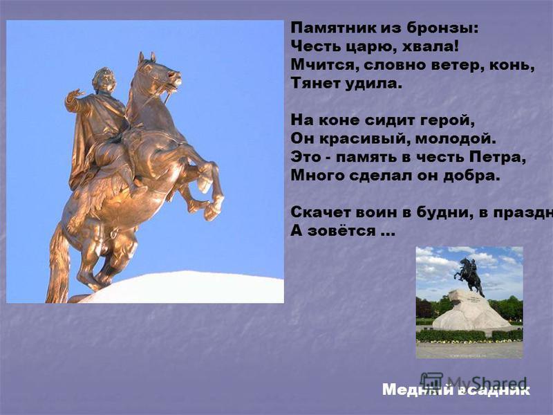 Памятник из бронзы: Честь царю, хвала! Мчится, словно ветер, конь, Тянет удила. На коне сидит герой, Он красивый, молодой. Это - память в честь Петра, Много сделал он добра. Скачет воин в будни, в праздник, А зовётся … Медный всадник