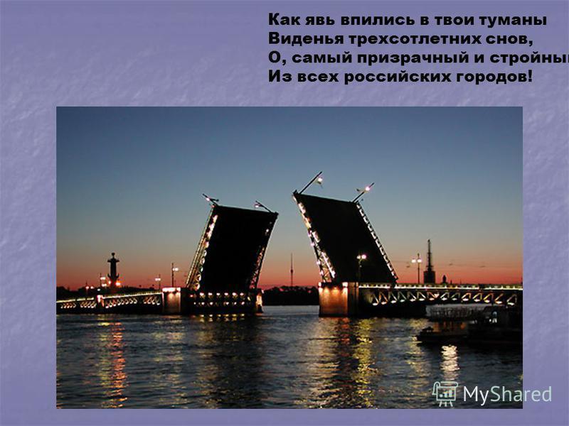 Как явь впились в твои туманы Виденья трехсотлетних снов, О, самый призрачный и стройный Из всех российских городов!